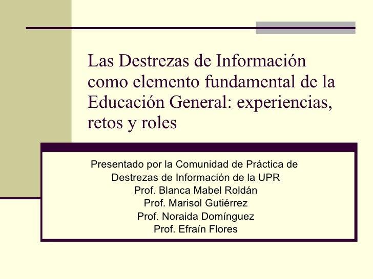 Las Destrezas de Información como elemento fundamental de la Educación General: experiencias, retos y roles Presentado por...