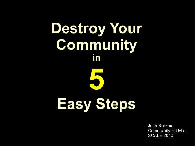 Destroy YourCommunity     in    5Easy Steps               Josh Berkus               Community Hit Man               SCALE ...
