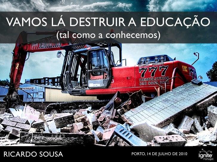 VAMOS LÁ DESTRUIR A EDUCAÇÃO            (tal como a conhecemos)                                                           ...