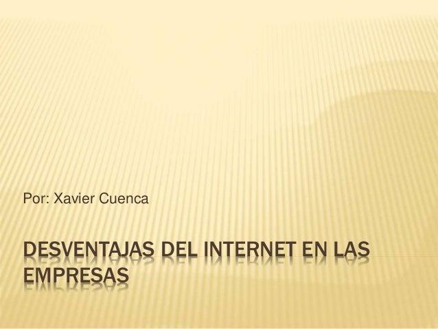 DESVENTAJAS DEL INTERNET EN LAS EMPRESAS Por: Xavier Cuenca
