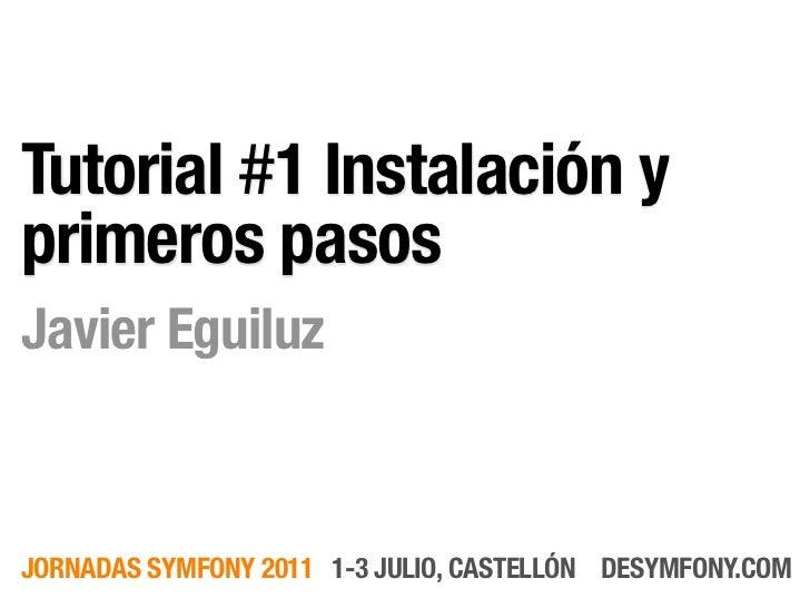 Tutorial #1 Instalación yprimeros pasosJavier EguiluzJORNADAS SYMFONY 2011 1-3 JULIO, CASTELLÓN DESYMFONY.COM