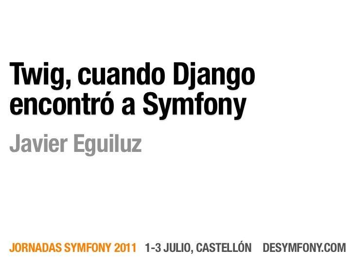 Twig, cuando Djangoencontró a SymfonyJavier EguiluzJORNADAS SYMFONY 2011 1-3 JULIO, CASTELLÓN DESYMFONY.COM