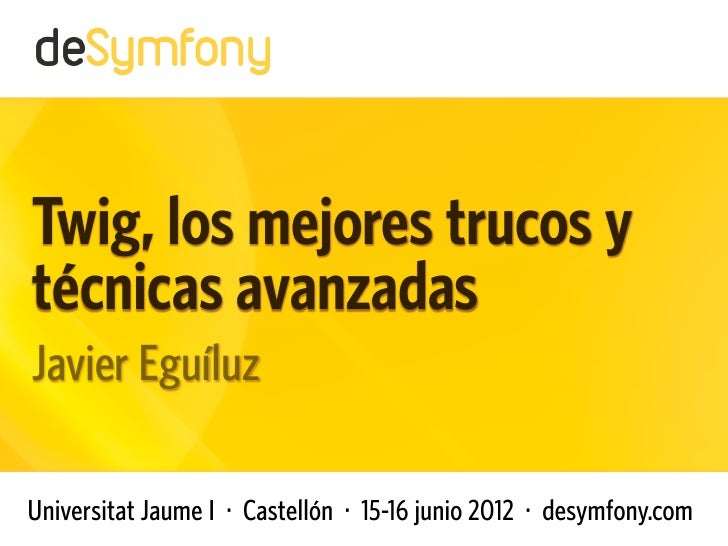 Twig, los mejores trucos ytécnicas avanzadasJavier EguíluzUniversitat Jaume I · Castellón · 15-16 junio 2012 · desymfony.com