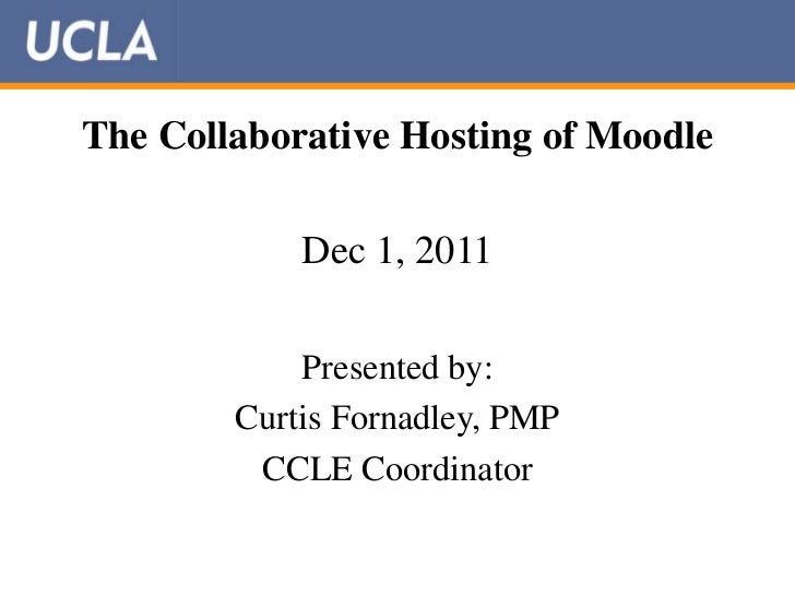 The Collaborative Hosting of Moodle            Dec 1, 2011            Presented by:        Curtis Fornadley, PMP         C...
