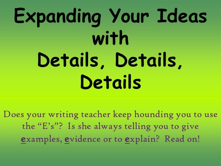 Expanding Your Ideas          with    Details, Details,         DetailsDoes your writing teacher keep hounding you to use ...