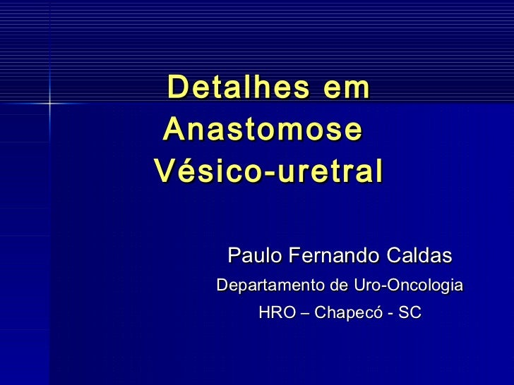 Detalhes em Anastomose  Vésico-uretral Paulo Fernando Caldas Departamento de Uro-Oncologia HRO – Chapecó - SC
