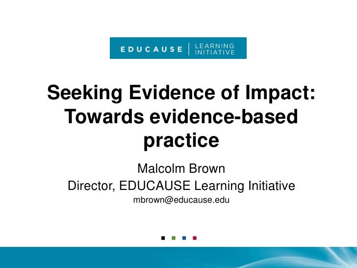 Seeking Evidence of Impact: Towards evidence-based practice<br />Malcolm Brown<br />Director, EDUCAUSE Learning Initiative...