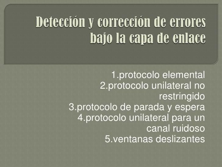 Detección y corrección de errores bajo la capa de enlace<br />1.protocolo elemental<br />2.protocolo unilateral no restrin...