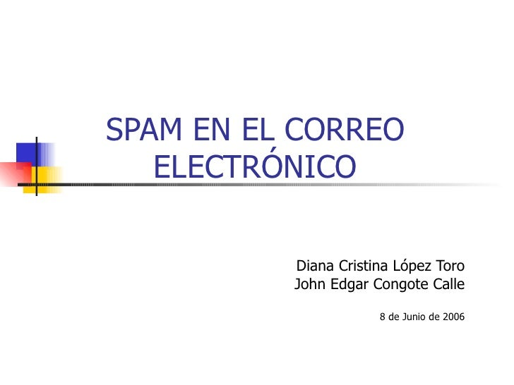 SPAM EN EL CORREO ELECTRÓNICO Diana Cristina López Toro John Edgar Congote Calle 8 de Junio de 2006