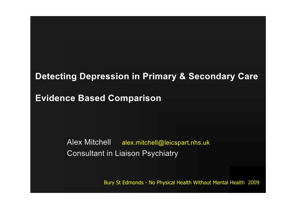 Detecting Depression in Primary & Secondary Care  Evidence Based Comparison          Alex Mitchell alex.mitchell@leicspart...