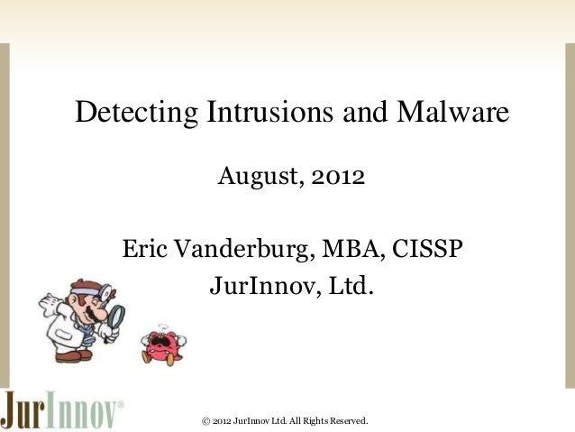 Detecting Intrusions and Malware  August, 2012  Eric Vanderburg, MBA, CISSP  JurInnov, Ltd.  © 2012 JurInnov Ltd. All Righ...
