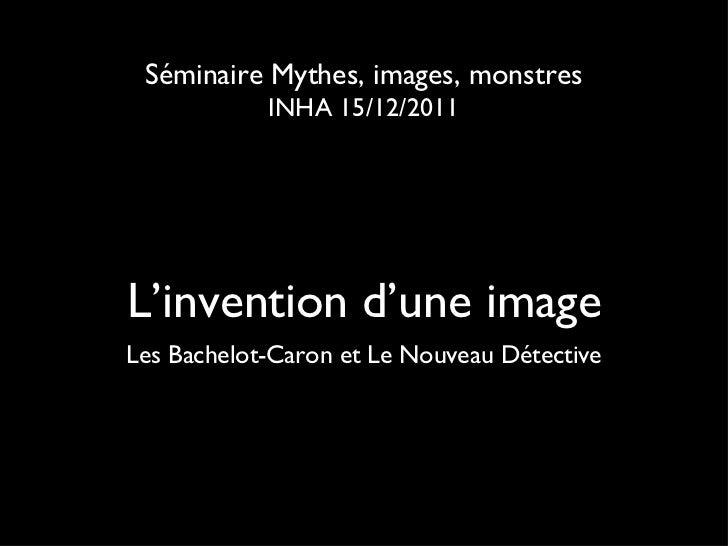 L'invention d'une image <ul><li>Les Bachelot-Caron et Le Nouveau Détective </li></ul>Séminaire Mythes, images, monstres IN...