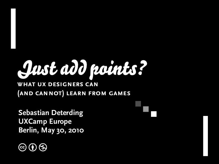 Just add points? what ux designers can (and cannot) learn from games  Sebastian Deterding UXCamp Europe Berlin, May 30, 20...