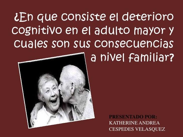 ¿En que consiste el deterioro cognitivo en el adulto mayor y cuales son sus consecuencias a nivel familiar?<br />PRESENTAD...
