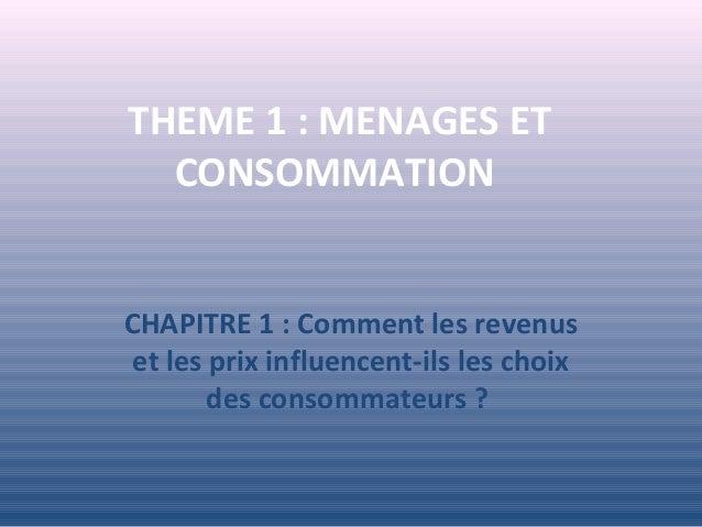THEME 1 : MENAGES ET CONSOMMATION CHAPITRE 1 : Comment les revenus et les prix influencent-ils les choix des consommateurs...