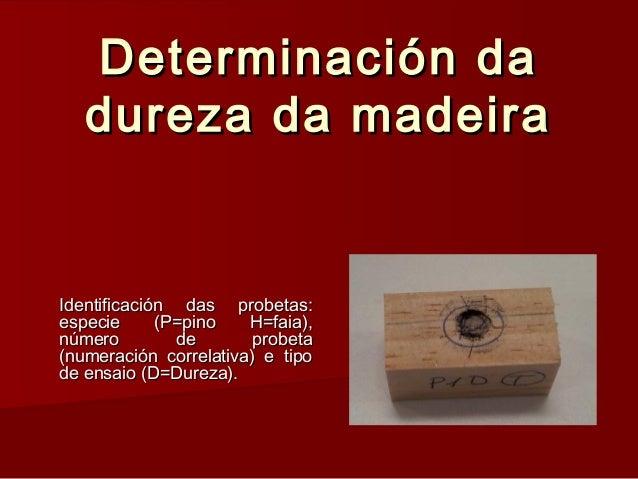Determinación daDeterminación da dureza da madeiradureza da madeira Identificación das probetas:Identificación das probeta...