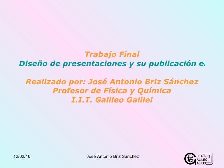Trabajo Final Diseño de presentaciones y su publicación en la Web Realizado por: José Antonio Briz Sánchez Profesor de Fís...