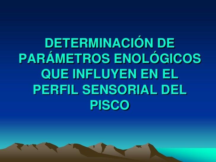 DETERMINACIÓN DE PARÁMETROS ENOLÓGICOS QUE INFLUYEN EN EL PERFIL SENSORIAL DEL PISCO<br />