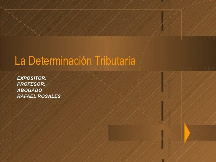 La Determinación TributariaEXPOSITOR:PROFESOR:ABOGADORAFAEL ROSALES