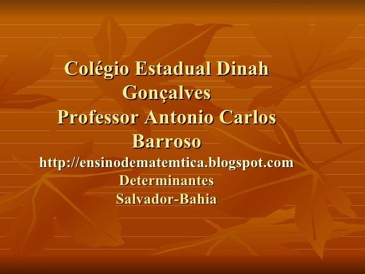 Colégio Estadual Dinah Gonçalves Professor Antonio Carlos Barroso http://ensinodematemtica.blogspot.com Determinantes Salv...