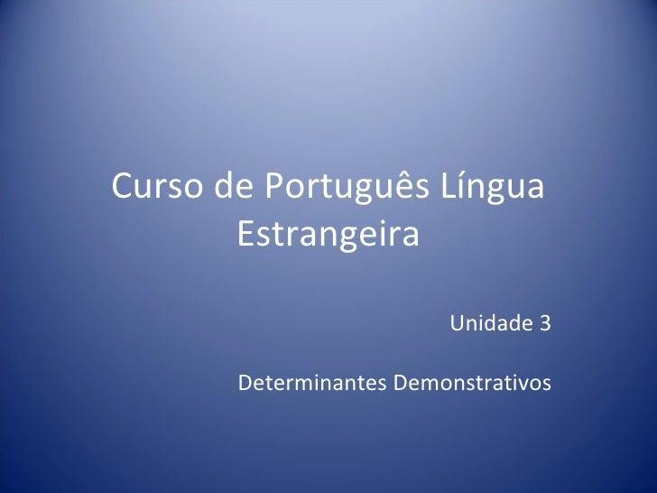 Curso de Português Língua       Estrangeira                         Unidade 3       Determinantes Demonstrativos