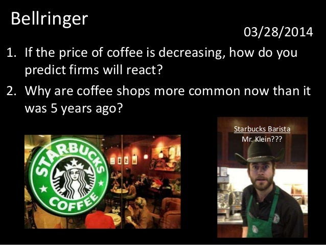 Bellringer 03/28/2014 1. If the price of coffee is decreasing, how do you predict firms will react? 2. Why are coffee shop...