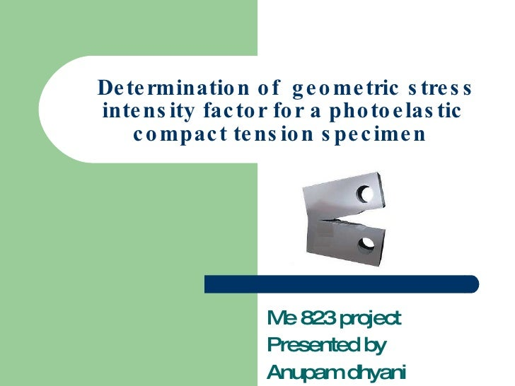 Determination of  geometric stress intensity factor for a photoelastic compact tension specimen  Me 823 project Presented ...