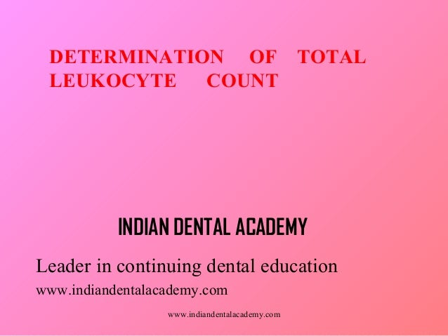 DETERMINATION OF TOTAL LEUKOCYTE COUNT  INDIAN DENTAL ACADEMY Leader in continuing dental education www.indiandentalacadem...