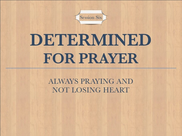 Session Six     DETERMINED  FOR PRAYER  ALWAYS PRAYING AND   NOT LOSING HEART