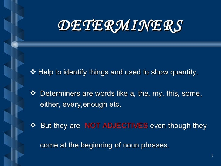 DETERMINERS <ul><li>Help to identify things and used to show quantity. </li></ul><ul><li>Determiners are words like a, the...