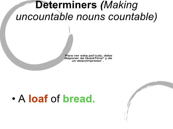 Determiners  ( Making uncountable nouns countable) <ul><li>A  loaf  of  bread. </li></ul>
