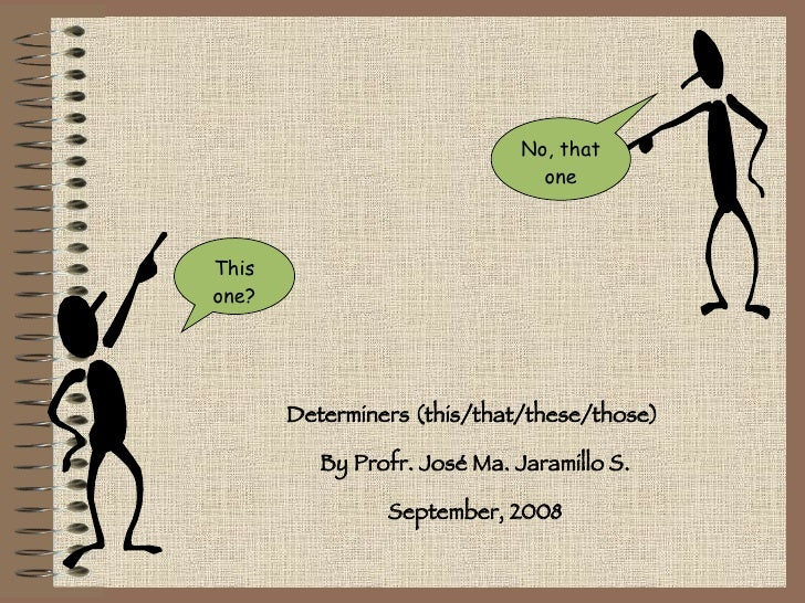 This one? No, that one Determiners (this/that/these/those)  By Profr. José Ma. Jaramillo S. September, 2008