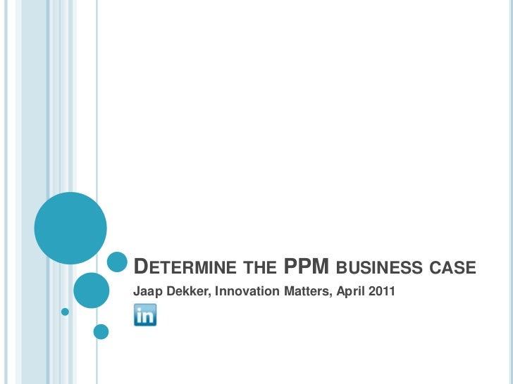 Determine the PPM business case<br />Jaap Dekker, InnovationMatters, April 2011<br />