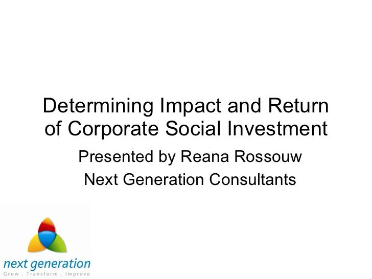 Determining Impact and Return of Corporate Social Investment Presented by Reana Rossouw Next Generation Consultants