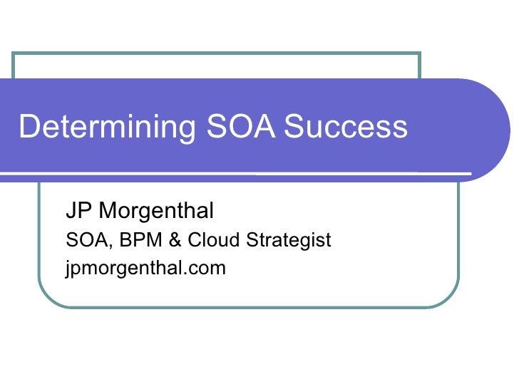 Determining SOA Success JP Morgenthal SOA, BPM & Cloud Strategist jpmorgenthal.com