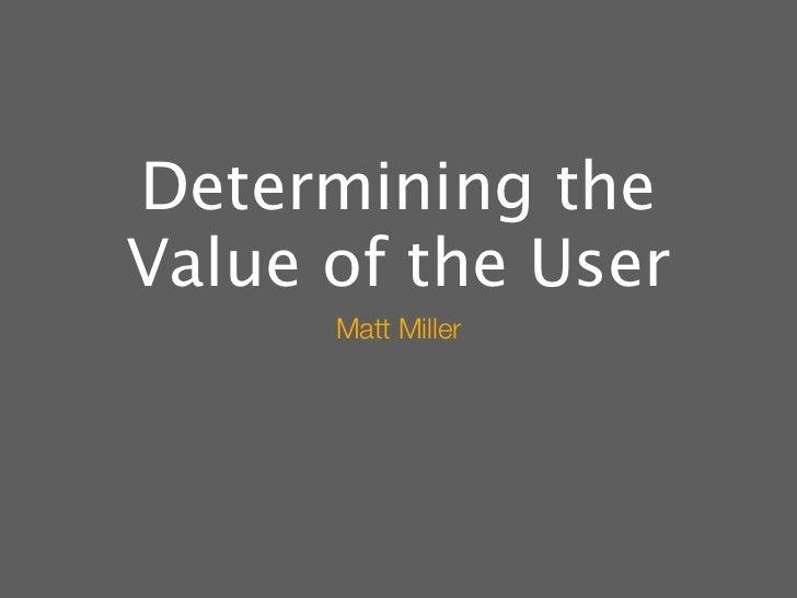 Determining theValue of the User      Matt Miller