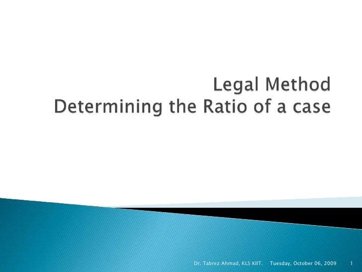 Legal MethodDetermining the Ratio of a case<br />Tuesday, October 06, 2009<br />Dr. Tabrez Ahmad, KLS KIIT.<br />1<br />