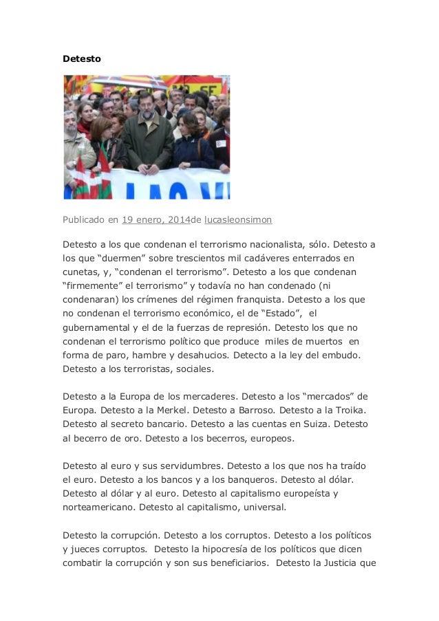 Detesto  Publicado en 19 enero, 2014de lucasleonsimon Detesto a los que condenan el terrorismo nacionalista, sólo. Detesto...