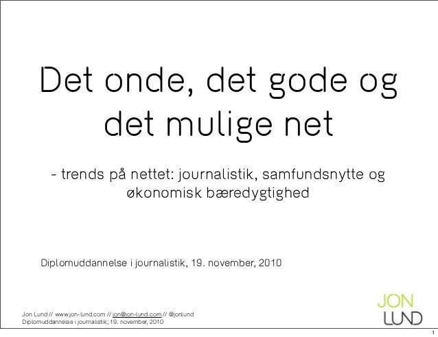 Jon Lund // www.jon-lund.com // jon@jon-lund.com // @jonlund Diplomuddannelse i journalistik, 19. november, 2010 Det onde,...
