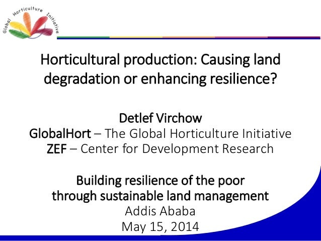 Horticultural production: Causing land degradation or enhancing resilience? Detlef Virchow GlobalHort – The Global Horticu...