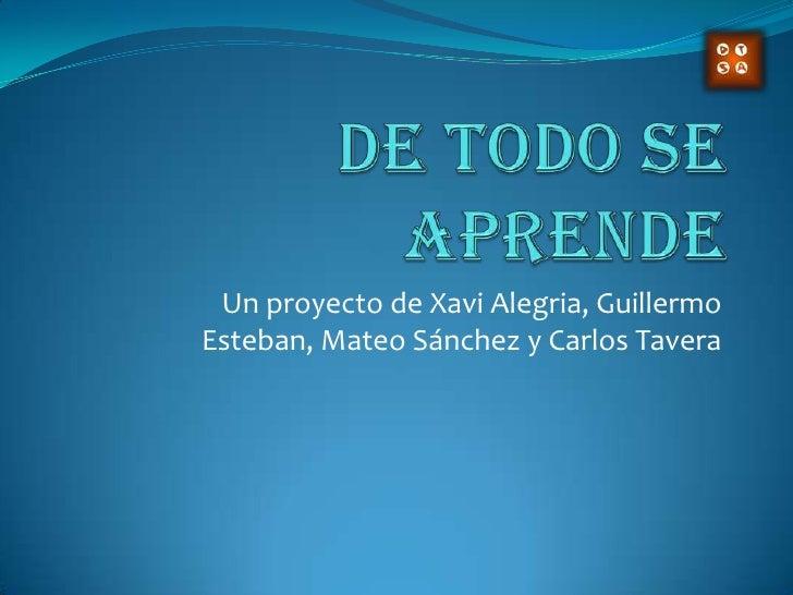 De Todo Se Aprende<br />Un proyecto de Xavi Alegria, Guillermo Esteban, Mateo Sánchez y Carlos Tavera<br />