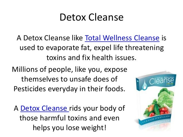 Detox Cleanse A Detox Cleanse like Total Wellness Cleanse is  used to evaporate fat, expel life threatening           toxi...