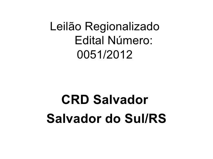 Leilão Regionalizado     Edital Número:     0051/2012  CRD SalvadorSalvador do Sul/RS