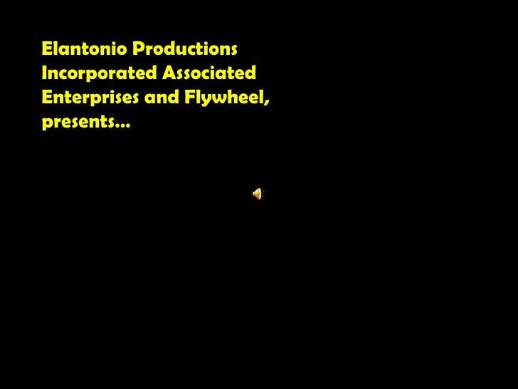Elantonio Productions Incorporated Associated Enterprises and Flywheel, presents…