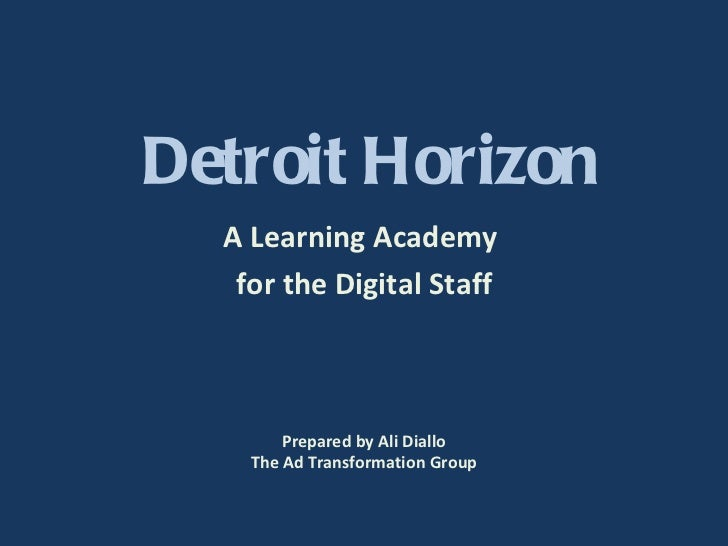 Detroit Horizon A Learning Academy  for the Digital Staff Prepared by Ali Diallo The Ad Transformation Group