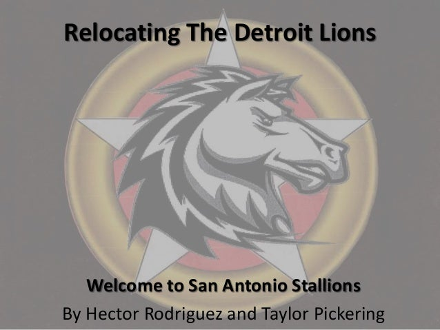 Relocating The Detroit Lions Welcome to San Antonio Stallions By Hector Rodriguez and Taylor Pickering
