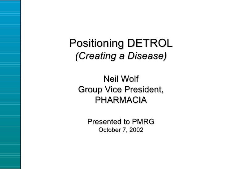 Positioning DETROL (Creating a Disease) Neil Wolf Group Vice President, PHARMACIA Presented to PMRG October 7, 2002