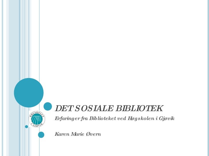 DET SOSIALE BIBLIOTEK Erfaringer fra Biblioteket ved Høgskolen i Gjøvik Karen Marie Øvern