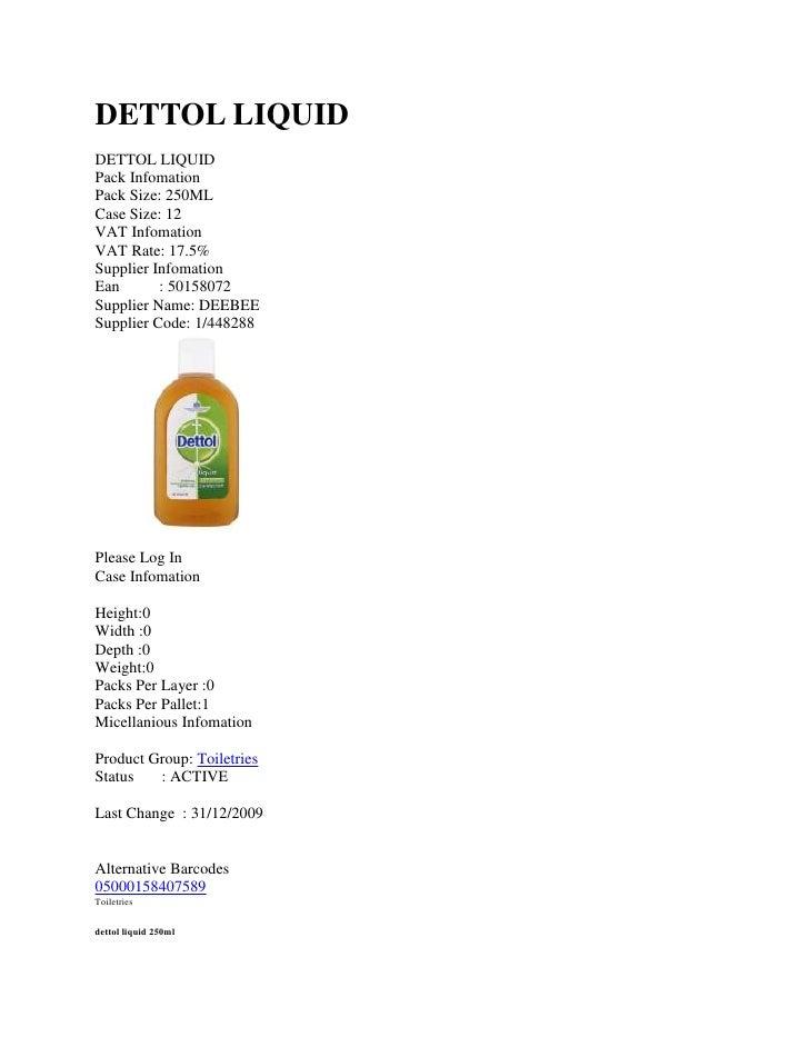 DETTOL LIQUID<br />DETTOL LIQUID<br />Pack Infomation<br />Pack Size: 250MLCase Size: 12<br />VAT Infomation<br />VAT Rate...