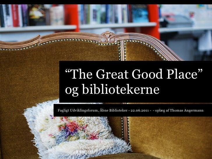 """""""The Great Good Place""""    og bibliotekerneFagligt Udviklingsforum, Åbne Biblioteker - 22.06.2011 - - oplæg af Thomas Anger..."""